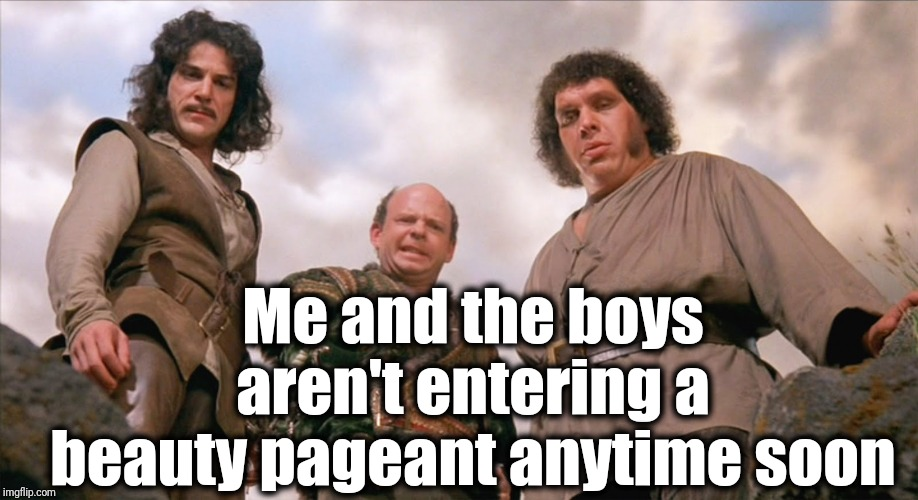 Me and the boys week | Me and the boys aren't entering a beauty pageant anytime soon | image tagged in vizzini,me and the boys week | made w/ Imgflip meme maker