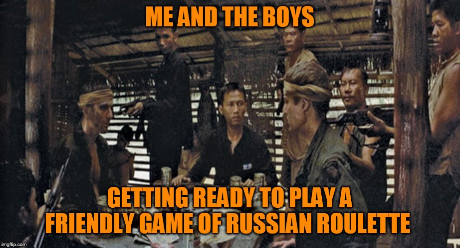 Me and the boys week! A CravenMoordik and Nixie.Knox event! (Aug. 19-25) | ME AND THE BOYS GETTING READY TO PLAY A FRIENDLY GAME OF RUSSIAN ROULETTE | image tagged in memes,the deer hunter,me and the boys,me and the boys week,russian roulette | made w/ Imgflip meme maker
