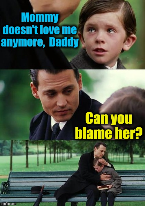 Poor kid | Mommy doesn't love me anymore,  Daddy Can you blame her? | image tagged in memes,finding neverland | made w/ Imgflip meme maker