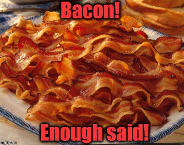 Bacon | Bacon! Enough said! | image tagged in bacon | made w/ Imgflip meme maker