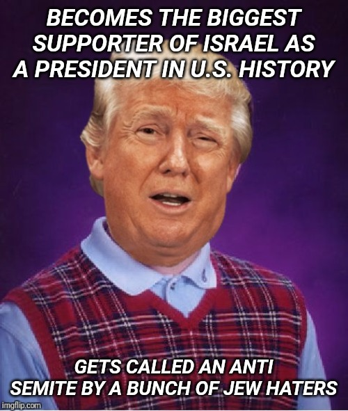 Democrats are growing ever more desperate. TDS is real and it's ugly. | BECOMES THE BIGGEST SUPPORTER OF ISRAEL AS A PRESIDENT IN U.S. HISTORY GETS CALLED AN ANTI SEMITE BY A BUNCH OF JEW HATERS | image tagged in bad luck trump | made w/ Imgflip meme maker