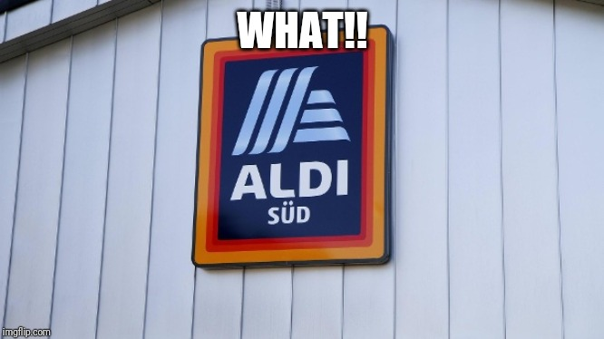 Aldi | WHAT!! | image tagged in aldi | made w/ Imgflip meme maker