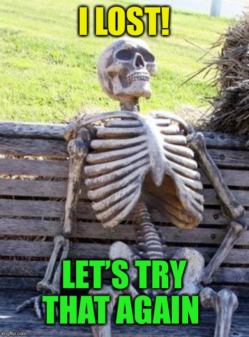 Waiting Skeleton Meme | I LOST! LET'S TRY THAT AGAIN | image tagged in memes,waiting skeleton | made w/ Imgflip meme maker