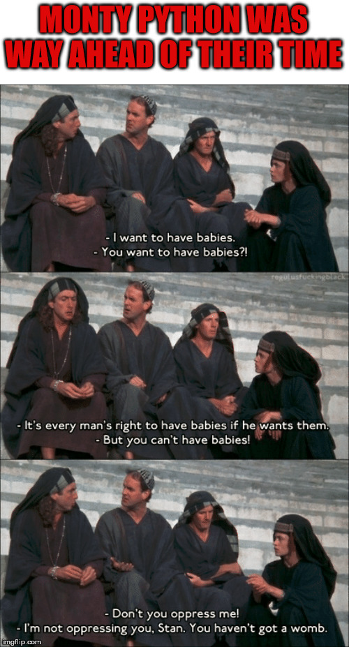 40 years ago they new it was ridiculous ... but is was funny. | MONTY PYTHON WAS WAY AHEAD OF THEIR TIME | image tagged in life of brian,monty python,politics,gender identity | made w/ Imgflip meme maker