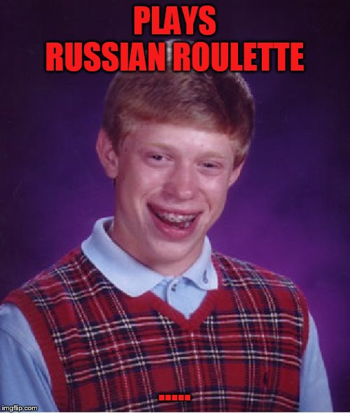 Bad Luck Brian Meme | PLAYS RUSSIAN ROULETTE ..... | image tagged in memes,bad luck brian | made w/ Imgflip meme maker