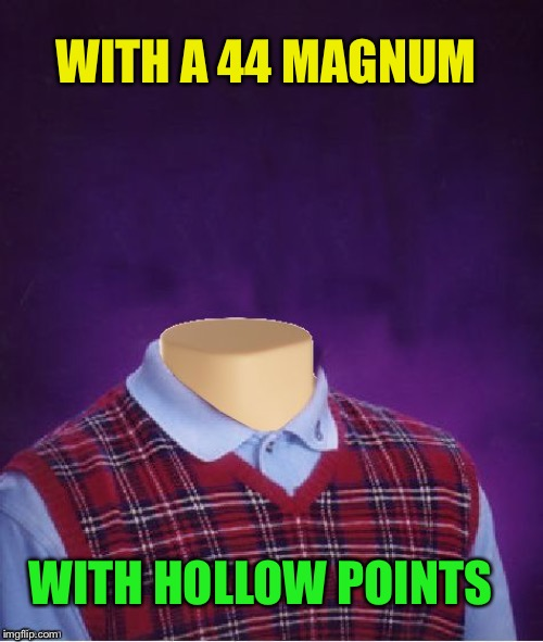 Bad Luck Brian Headless | WITH A 44 MAGNUM WITH HOLLOW POINTS | image tagged in bad luck brian headless | made w/ Imgflip meme maker
