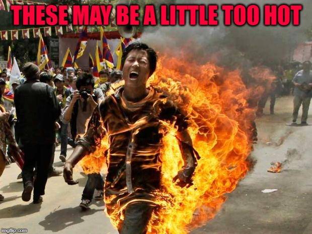 on fire | THESE MAY BE A LITTLE TOO HOT | image tagged in on fire | made w/ Imgflip meme maker