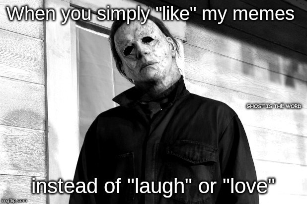 "When you simply ""like"" my memes instead of ""laugh"" or ""love"" GHOST IS THE WORD 