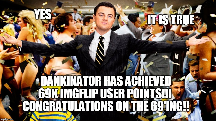 69'ing is the name of the game and I'm all about it! |  IT IS TRUE; YES; DANKINATOR HAS ACHIEVED 69K IMGFLIP USER POINTS!!!  CONGRATULATIONS ON THE 69'ING!! | image tagged in wolf party,69 | made w/ Imgflip meme maker