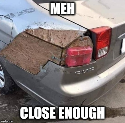 meh | MEH CLOSE ENOUGH | image tagged in meh,close enough | made w/ Imgflip meme maker