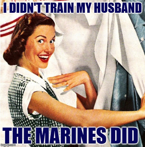 USMC Housewife | I DIDN'T TRAIN MY HUSBAND THE MARINES DID | image tagged in marines,housewife,us military,funny memes,usmc,husband | made w/ Imgflip meme maker