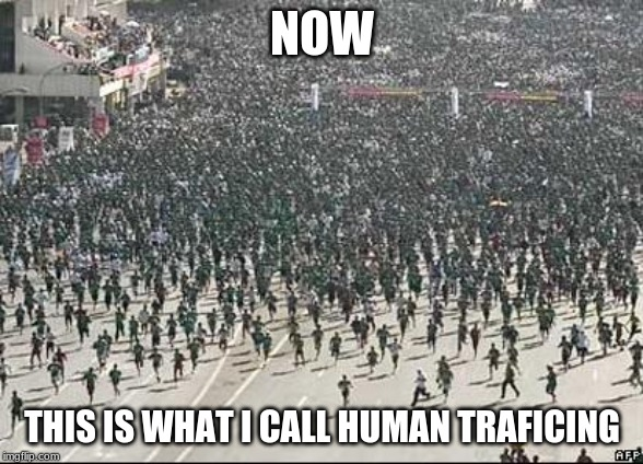 Crowd Rush | NOW THIS IS WHAT I CALL HUMAN TRAFICING | image tagged in crowd rush | made w/ Imgflip meme maker