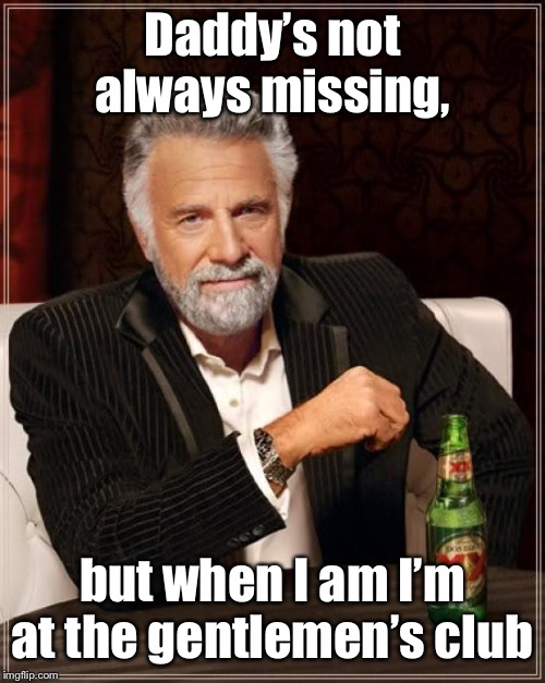 The Most Interesting Man In The World Meme | Daddy's not always missing, but when I am I'm at the gentlemen's club | image tagged in memes,the most interesting man in the world | made w/ Imgflip meme maker