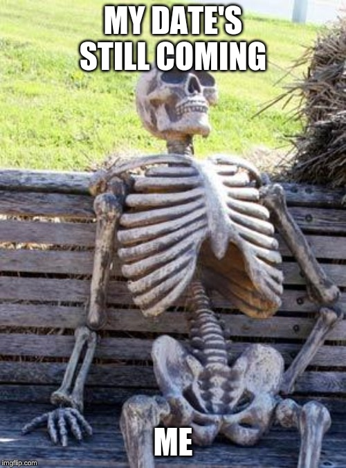Waiting for my date like... | MY DATE'S STILL COMING ME | image tagged in memes,waiting skeleton | made w/ Imgflip meme maker