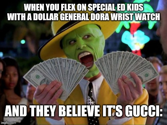 Money Money | WHEN YOU FLEX ON SPECIAL ED KIDS WITH A DOLLAR GENERAL DORA WRIST WATCH AND THEY BELIEVE IT'S GUCCI: | image tagged in memes,money money | made w/ Imgflip meme maker
