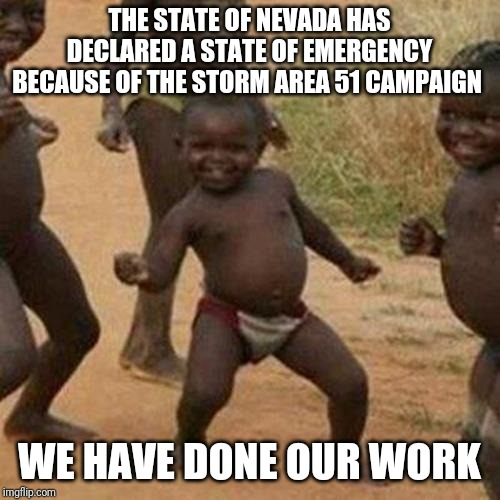 Third World Success Kid | THE STATE OF NEVADA HAS DECLARED A STATE OF EMERGENCY BECAUSE OF THE STORM AREA 51 CAMPAIGN WE HAVE DONE OUR WORK | image tagged in memes,third world success kid | made w/ Imgflip meme maker