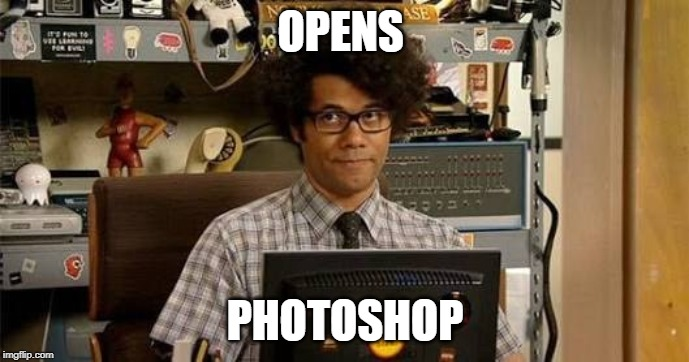 It crowd | OPENS PHOTOSHOP | image tagged in it crowd | made w/ Imgflip meme maker