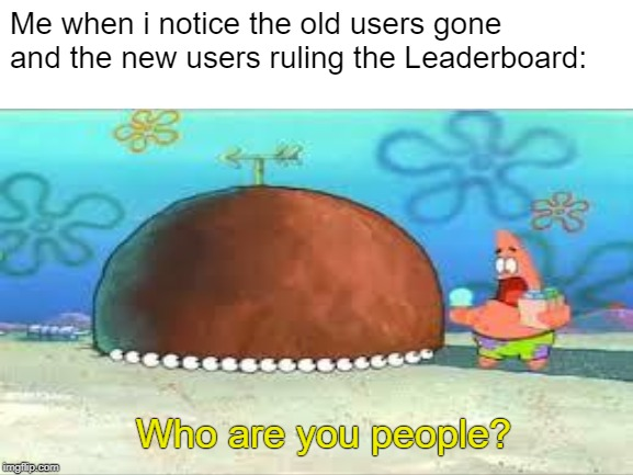 IMGFlip has gone a long way since I joined it two years ago |  Me when i notice the old users gone and the new users ruling the Leaderboard:; Who are you people? | image tagged in who are you people,imgflip,powermetalhead,new users,tfw,patrick star | made w/ Imgflip meme maker