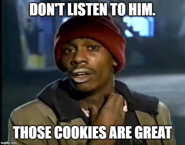 Y'all Got Any More Of That Meme | DON'T LISTEN TO HIM. THOSE COOKIES ARE GREAT | image tagged in memes,y'all got any more of that | made w/ Imgflip meme maker
