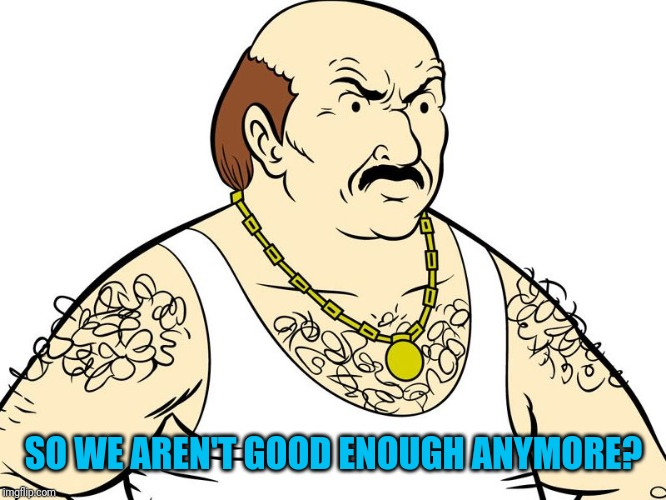 Carl Aqua Teen Hunger Force | SO WE AREN'T GOOD ENOUGH ANYMORE? | image tagged in carl aqua teen hunger force | made w/ Imgflip meme maker