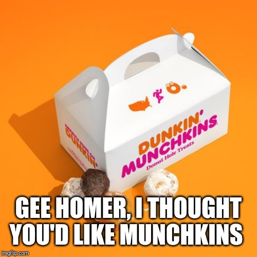 GEE HOMER, I THOUGHT YOU'D LIKE MUNCHKINS | made w/ Imgflip meme maker