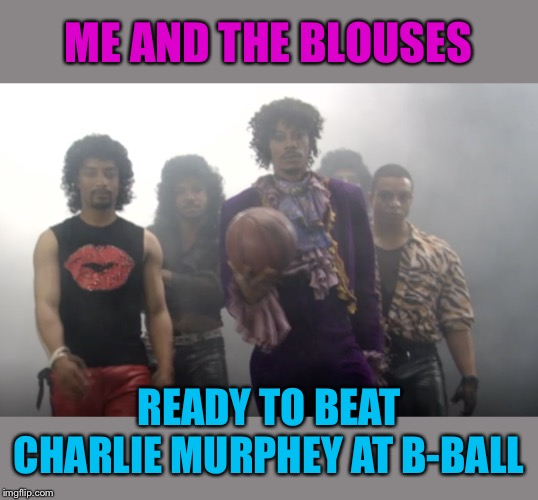 Game- Blouses! - Me and The Boys Week, a CravenMoordik and Nixie.Knox event! Aug 19-25 | ME AND THE BLOUSES READY TO BEAT CHARLIE MURPHEY AT B-BALL | image tagged in me and the boys,me and the boys week,dave chappelle,prince,charlie murphy | made w/ Imgflip meme maker
