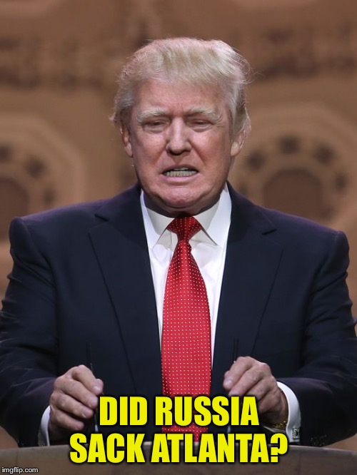 Donald Trump | DID RUSSIA SACK ATLANTA? | image tagged in donald trump | made w/ Imgflip meme maker