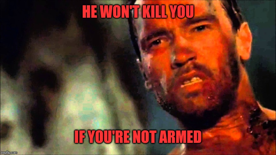 Arnold Predator | HE WON'T KILL YOU IF YOU'RE NOT ARMED | image tagged in arnold predator | made w/ Imgflip meme maker