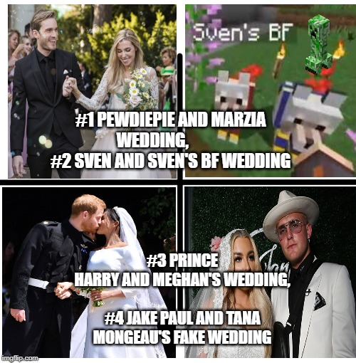 Blank Starter Pack Meme | #1 PEWDIEPIE AND MARZIA WEDDING,            #2 SVEN AND SVEN'S BF WEDDING #3 PRINCE HARRY AND MEGHAN'S WEDDING, #4 JAKE PAUL AND TANA MONG | image tagged in memes,blank starter pack | made w/ Imgflip meme maker