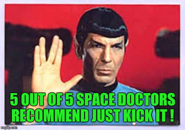 Star trek |  5 OUT OF 5 SPACE DOCTORS RECOMMEND JUST KICK IT ! | image tagged in star trek,spock,captain kirk,dammit jim,muay thai,boxing | made w/ Imgflip meme maker