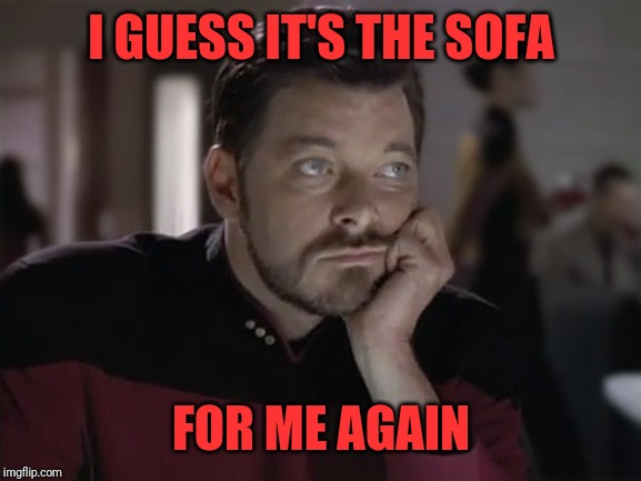 Sad Riker | I GUESS IT'S THE SOFA FOR ME AGAIN | image tagged in sad riker | made w/ Imgflip meme maker