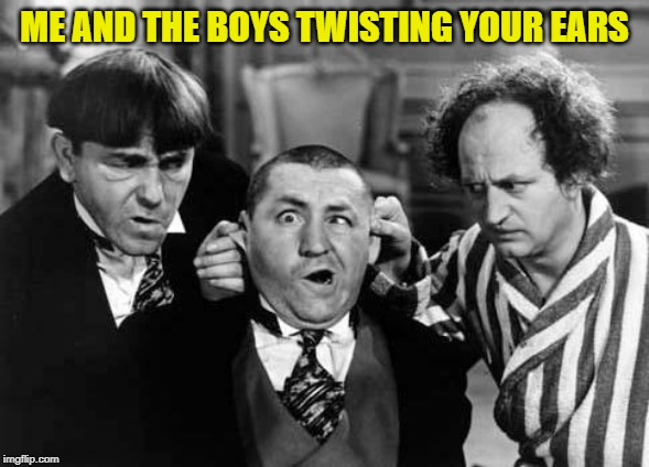 Three Stooges | ME AND THE BOYS TWISTING YOUR EARS | image tagged in three stooges | made w/ Imgflip meme maker
