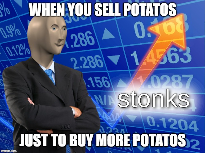stonks | WHEN YOU SELL POTATOS JUST TO BUY MORE POTATOS | image tagged in stonks | made w/ Imgflip meme maker