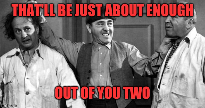 Three Stooges | THAT'LL BE JUST ABOUT ENOUGH OUT OF YOU TWO | image tagged in three stooges | made w/ Imgflip meme maker
