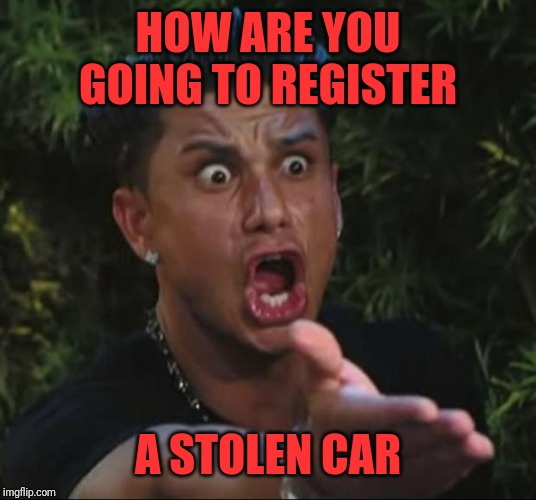 DJ Pauly D Meme | HOW ARE YOU GOING TO REGISTER A STOLEN CAR | image tagged in memes,dj pauly d | made w/ Imgflip meme maker