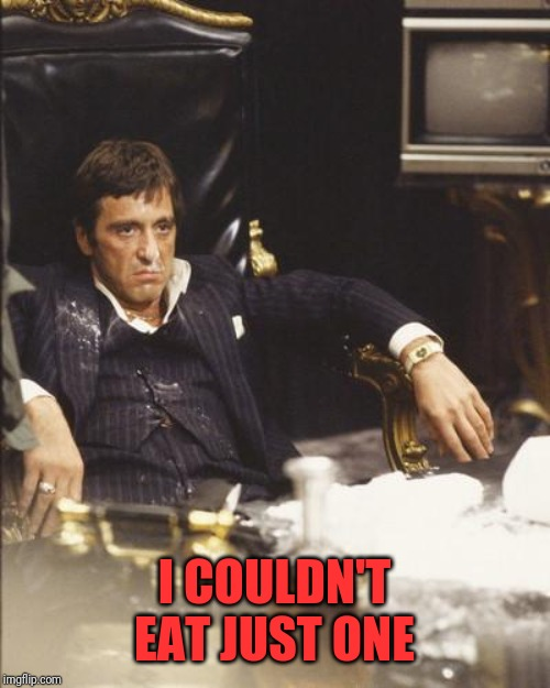 SCARFACE | I COULDN'T EAT JUST ONE | image tagged in scarface | made w/ Imgflip meme maker