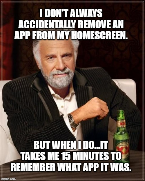 Every time! | I DON'T ALWAYS ACCIDENTALLY REMOVE AN APP FROM MY HOMESCREEN. BUT WHEN I DO...IT TAKES ME 15 MINUTES TO REMEMBER WHAT APP IT WAS. | image tagged in memes,the most interesting man in the world,apps,phone,iphone,android | made w/ Imgflip meme maker