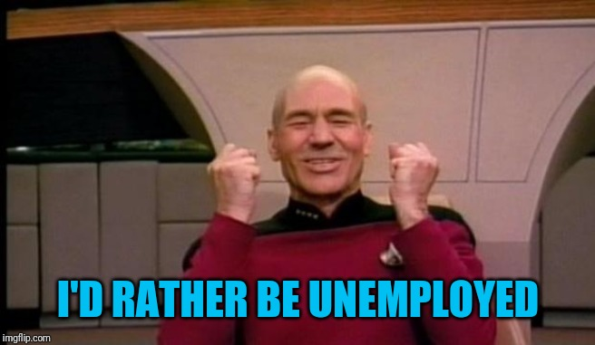 Excited Picard | I'D RATHER BE UNEMPLOYED | image tagged in excited picard | made w/ Imgflip meme maker