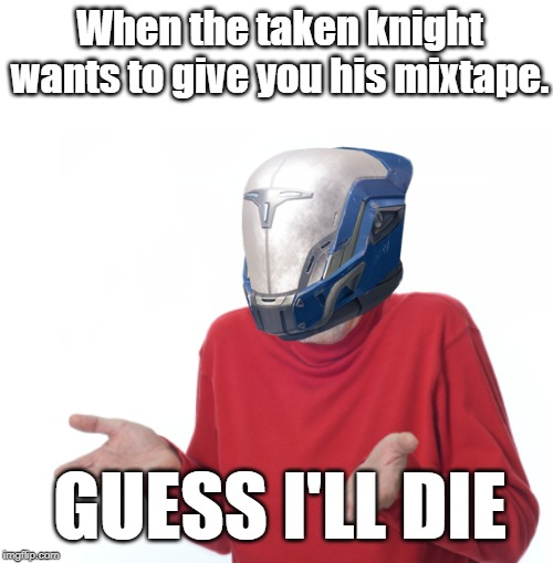 Guess I'll die  | When the taken knight wants to give you his mixtape. GUESS I'LL DIE | image tagged in guess i'll die | made w/ Imgflip meme maker