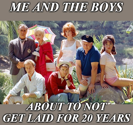 Just sit right back and you'll hear a tale. Me and the Boys week (CravenMoordik and Nixie.Knox event). | ME AND THE BOYS ABOUT TO NOT GET LAID FOR 20 YEARS | image tagged in memes,gilligan's island,me and the boys,me and the boys week | made w/ Imgflip meme maker