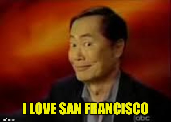 George Takai | I LOVE SAN FRANCISCO | image tagged in george takai | made w/ Imgflip meme maker