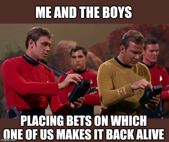 Me and the boys | ME AND THE BOYS PLACING BETS ON WHICH ONE OF US MAKES IT BACK ALIVE | image tagged in star trek red shirts,me and the boys,star trek,captain kirk | made w/ Imgflip meme maker