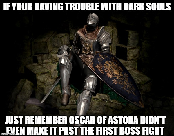 oscar | IF YOUR HAVING TROUBLE WITH DARK SOULS JUST REMEMBER OSCAR OF ASTORA DIDN'T EVEN MAKE IT PAST THE FIRST BOSS FIGHT | image tagged in dark souls | made w/ Imgflip meme maker