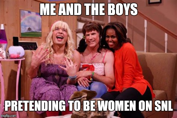 Me and the boys |  ME AND THE BOYS; PRETENDING TO BE WOMEN ON SNL | image tagged in me and the boys,me and the boys week,snl,will ferrell,jimmy fallon,michelle obama | made w/ Imgflip meme maker