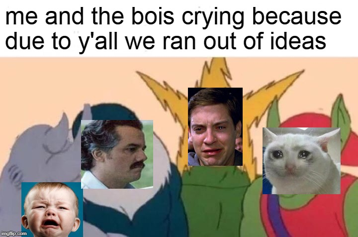 Me And The Boys | me and the bois crying because due to y'all we ran out of ideas | image tagged in memes,me and the boys | made w/ Imgflip meme maker
