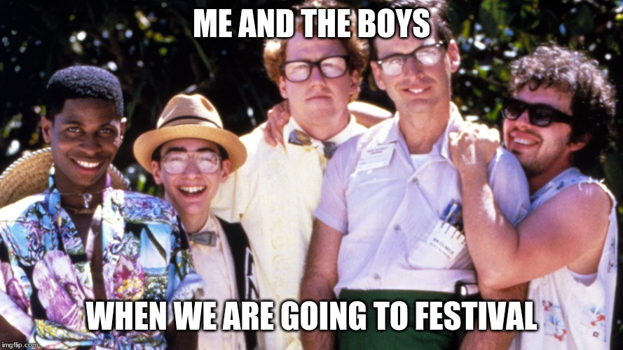 ME AND THE BOYS WHEN WE ARE GOING TO FESTIVAL | image tagged in group,me and the boys | made w/ Imgflip meme maker