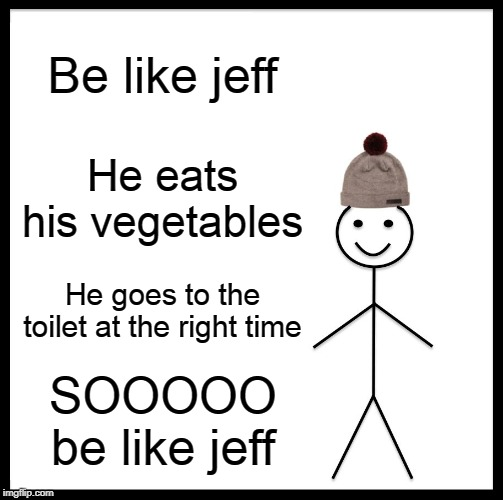 Be Like Bill |  Be like jeff; He eats his vegetables; He goes to the toilet at the right time; SOOOOO be like jeff | image tagged in memes,be like bill | made w/ Imgflip meme maker