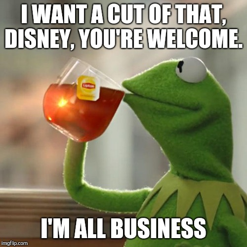 I WANT A CUT OF THAT, DISNEY, YOU'RE WELCOME. I'M ALL BUSINESS | image tagged in memes,but thats none of my business,kermit the frog | made w/ Imgflip meme maker