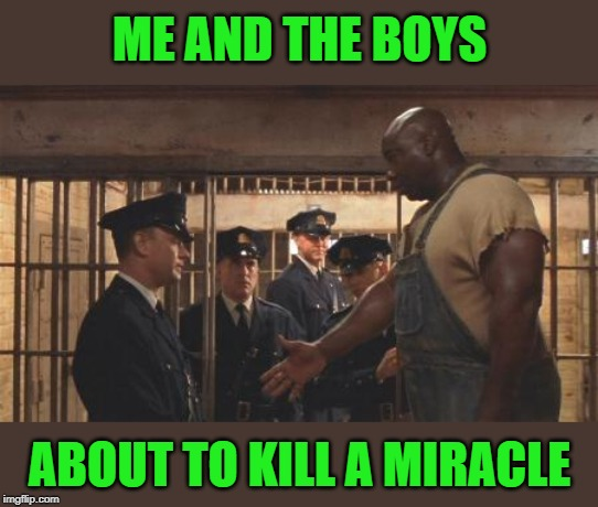 Walking! Me and the Boys week:) |  ME AND THE BOYS; ABOUT TO KILL A MIRACLE | image tagged in nixieknox,cravenmoordik,me and the boys week,green mile,miracle,gone | made w/ Imgflip meme maker
