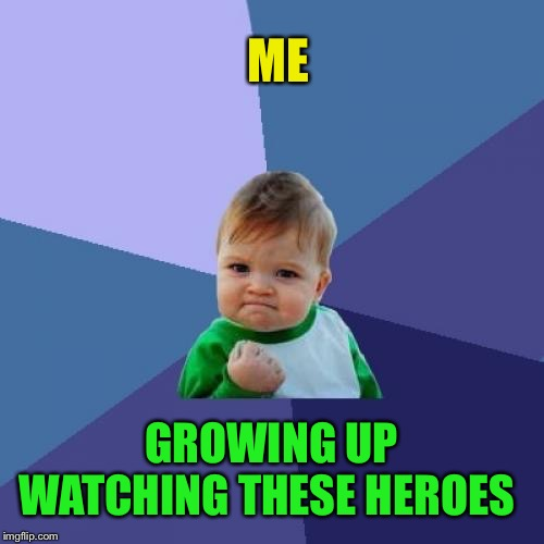Success Kid Meme | ME GROWING UP WATCHING THESE HEROES | image tagged in memes,success kid | made w/ Imgflip meme maker